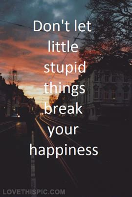 Searchquotes.com has the vast collection of quotes and sayings for every occasion in life. Dont let stupid things break your happiness life quotes quotes quote life happiness inspiration ...