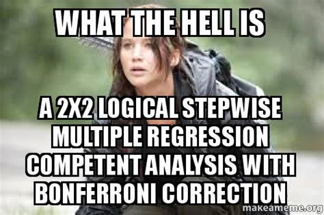What The Hell Is A Meme - what the hell is a 2x2 logical stepwise multiple regression competent analysis with bonferroni