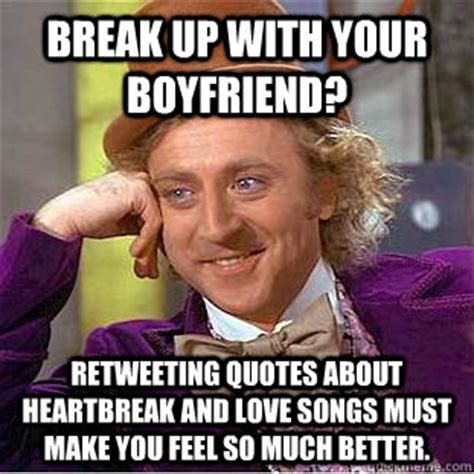 Heartbreak Memes - break up with your boyfriend retweeting quotes about heartbreak and love songs must make you