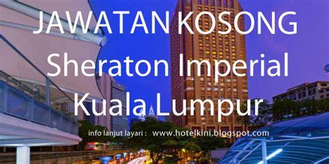 Kitchen Helper Vacancy In Kuala Lumpur by Jawatan Kosong Sheraton Imperial Kuala Lumpur Hotel 2017