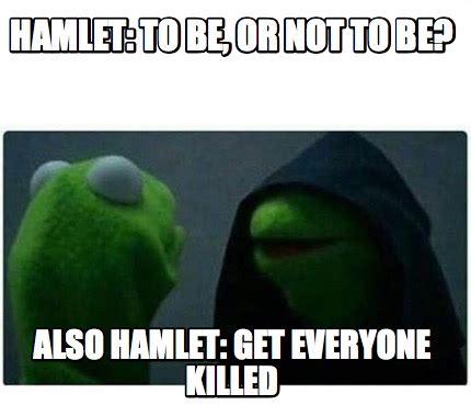 Hamlet Memes - meme creator hamlet to be or not to be also hamlet get everyone killed meme generator at