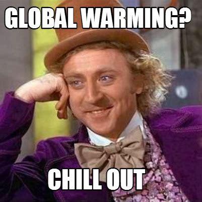 Chill Out Meme - meme creator global warming chill out meme generator at memecreator org
