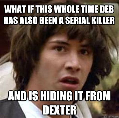Serial Meme - what if this whole time deb has also been a serial killer and is hiding it from dexter