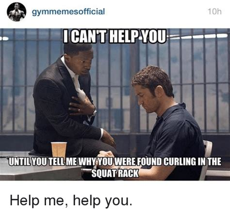 Help Me Help You Meme - 10h gymmemes official icant helpyou untilyoutellme why you were found curling in the squat rack