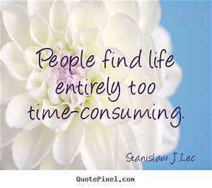 Quote about life - People find life entirely too time ...