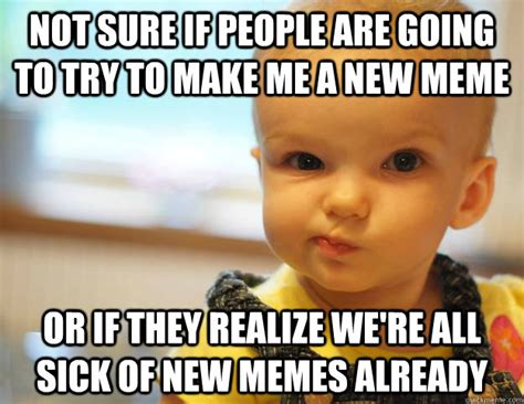 Make A Quick Meme - not sure if people are going to try to make me a new meme or if they realize we re all sick of