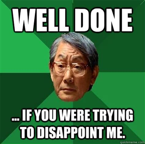 Disappoint Meme - well done if you were trying to disappoint me high expectations asian father quickmeme