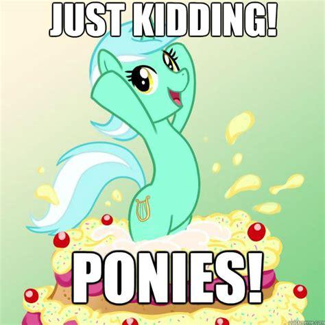 Just Joking Meme - just kidding ponies imbackpony quickmeme