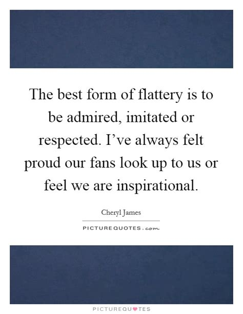 the best form of flattery is to be admired imitated or