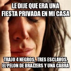 Brazzers Meme Generator - meme problems le dije que era una fiesta privada en mi casa trajo 4 negros tres esclavos el
