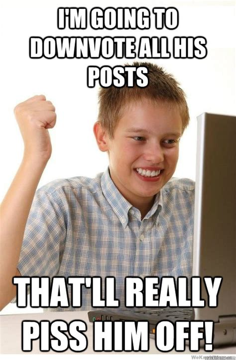 Piss Memes - i m going to downvote all his posts that ll really piss him off first day on internet kid