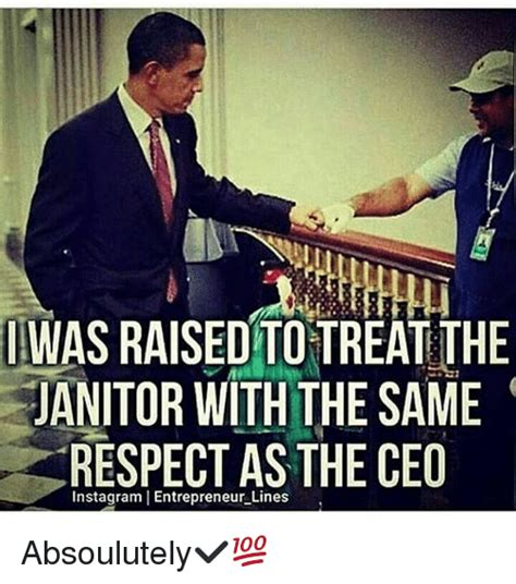Janitor Meme - iwas raised to treatthe janitor with the same respect as the ceo instagram i entrepreneur lines