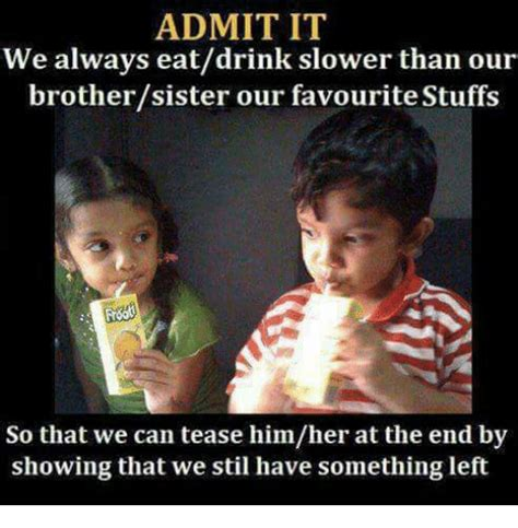 Brother Sister Memes - admit it we always eatdrink slower than our brothersister our favourite stuffs so that we can