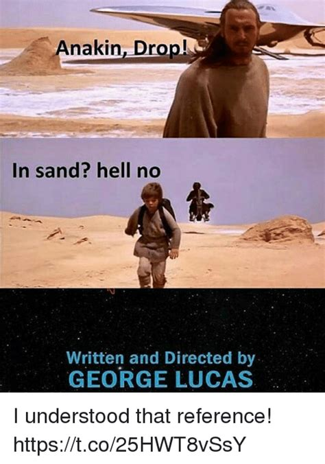 Sand Meme - anakin drop in sand hell no written and directed by george lucas i understood that reference