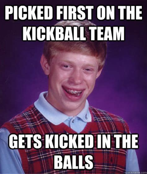 Kick In The Balls Meme - picked first on the kickball team gets kicked in the balls bad luck brian quickmeme