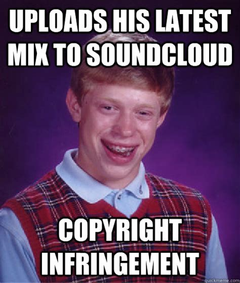 Are Memes Copyrighted - uploads his latest mix to soundcloud copyright infringement bad luck brian quickmeme