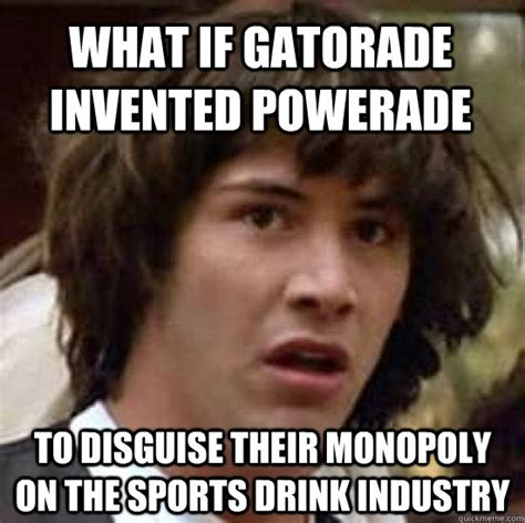 Gatorade Meme - what if gatorade invented powerade to disguise their monopoly on the sports drink industry
