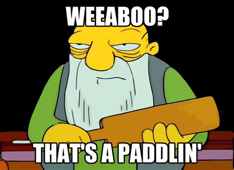 Weeaboo Meme - weeaboo that s a paddlin weeaboo know your meme