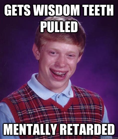 Wisdom Teeth Meme - gets wisdom teeth pulled mentally retarded bad luck brian quickmeme