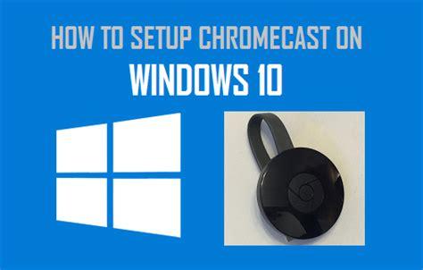 how to connect chromecast to iphone how to setup chromecast on windows 10 computer
