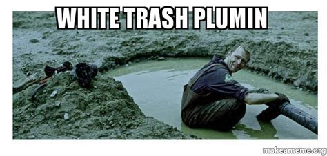 White Trash Memes - white trash plumin septic tank a cleanin make a meme