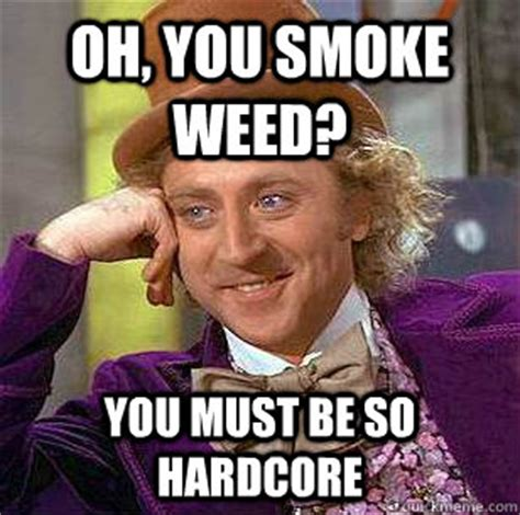 So Hardcore Meme - oh you smoke weed you must be so hardcore condescending wonka quickmeme