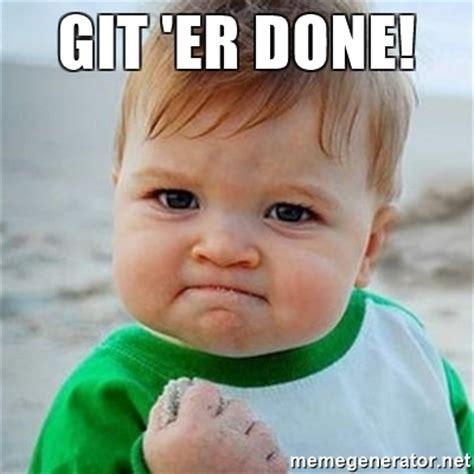 Done Meme - git er done victory baby meme generator