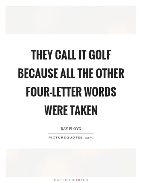 They Call It Golf Because All The Other Fourletter Words
