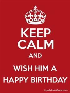 KEEP CALM AND WISH HIM A HAPPY BIRTHDAY - Keep Calm and
