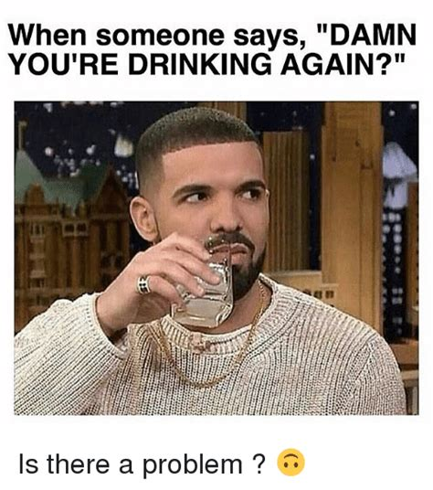 Drinking Problem Meme - when someone says damn you re drinking again is there a