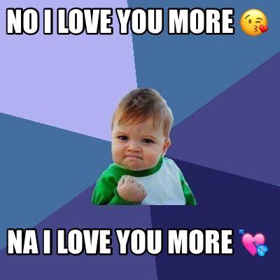 I Love You More Meme - meme creator no i love you more na i love you more meme generator at memecreator org