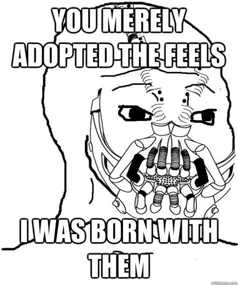 The Feels Meme - you merely adopted the feels i was born with them feels baine quickmeme