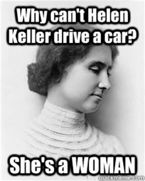 Helen Keller Memes - why can t helen keller drive a car she s a woman helen keller quickmeme