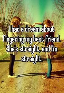 I had a dream about fingering my best friend. She's ...