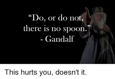 There Is No Spoon Meme - do or do not there is no spoon gandalf gandalf meme on sizzle