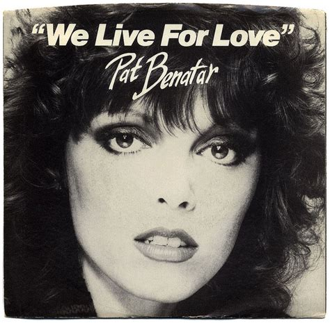 we live for pat benatar yeah i owned that