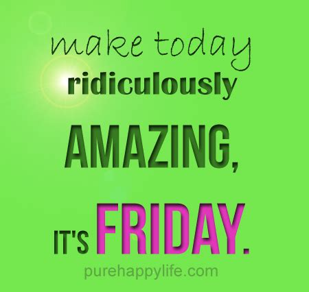 Friday Quotes Positive Quote Make Today Ridiculously Amazing It S Friday