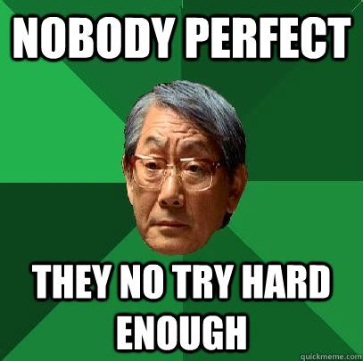 Perfect Meme - nobody perfect they no try hard enough high expectations asian father quickmeme