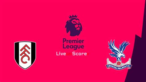 Fulham vs Crystal Palace Preview and Betting Tips Live ...