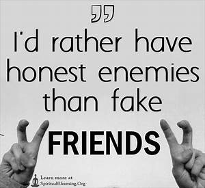I'd rather have honest enemies than fake friends ...