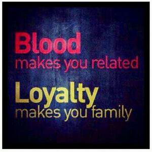 Blood makes you related. Loyalty makes you family ...