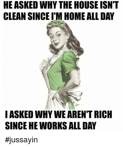 Dank Memes Clean - he askedwhy the house isn t clean since itm home allday i asked why we arent rich since he works