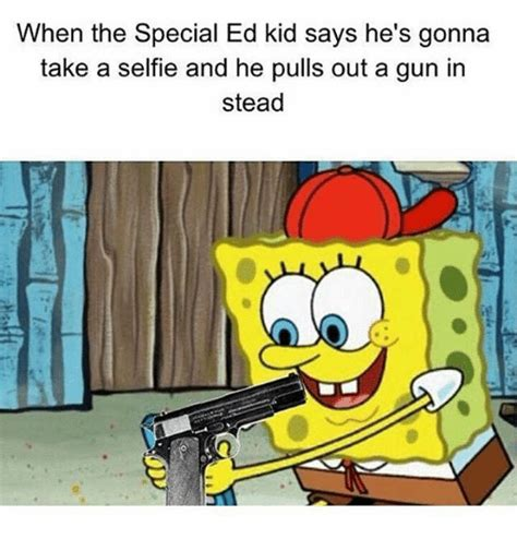 Special Ed Memes - when the special ed kid says he s gonna take a selfie and he pulls out a gun in stead meme on