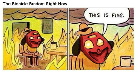 This Is Fine Meme Template by Bionicle Fandom This Week This Is Fine Know Your Meme