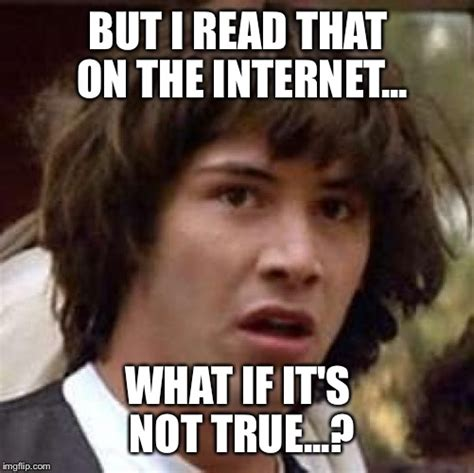 Everything On The Internet Is True Meme - i feel like people forget this imgflip