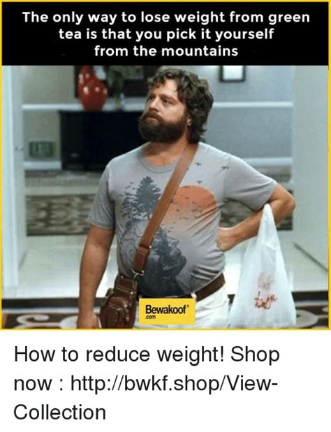 Green Tea Meme - the only way to lose weight from green tea is that you pick it yourself from the mountains