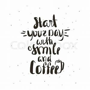Start your day with coffee lettering Coffee quotes Hand