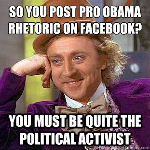 Pro Obama Memes - so you post pro obama rhetoric on facebook you must be quite the political activist