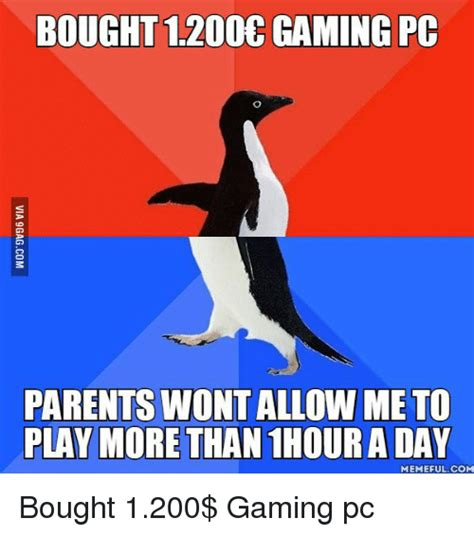 Pc Memes - bought 1200 gaming pc parents wont allow me to play more than 1hour a day memefulcom bought 1200
