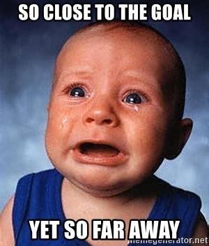 So Close Meme - so close to the goal yet so far away crying baby meme generator